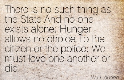 there-is-no-such-thing-as-the-state-and-no-one-exists-alone-hunger-allows-no-choice-to-the-citizen-or-the-police-we-must-love-one-another-or-die-wh-auden